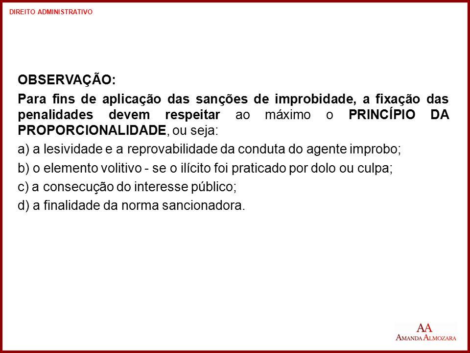OBSERVAÇÃO: Para fins de aplicação das sanções de improbidade, a fixação das penalidades devem respeitar ao máximo o PRINCÍPIO DA PROPORCIONALIDADE, o
