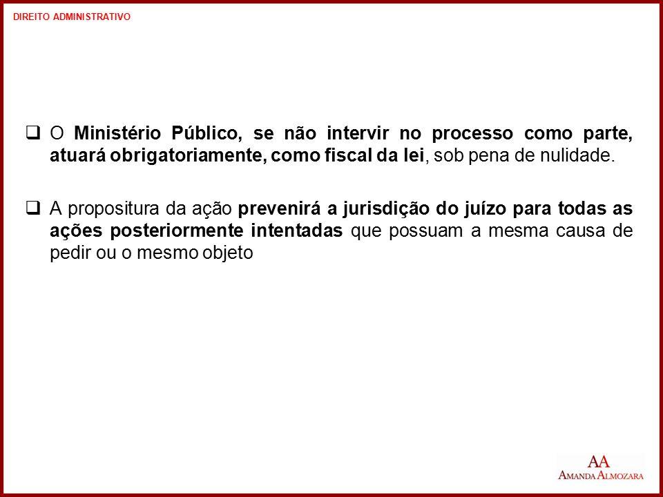  O Ministério Público, se não intervir no processo como parte, atuará obrigatoriamente, como fiscal da lei, sob pena de nulidade.  A propositura da