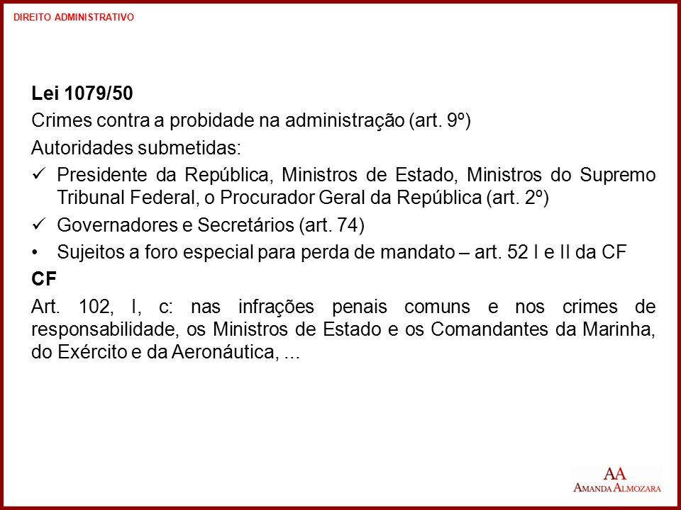 Lei 1079/50 Crimes contra a probidade na administração (art. 9º) Autoridades submetidas: Presidente da República, Ministros de Estado, Ministros do Su