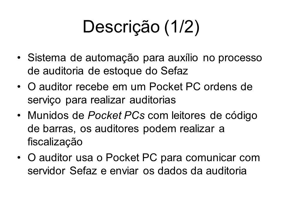 Descrição (1/2) Sistema de automação para auxílio no processo de auditoria de estoque do Sefaz O auditor recebe em um Pocket PC ordens de serviço para realizar auditorias Munidos de Pocket PCs com leitores de código de barras, os auditores podem realizar a fiscalização O auditor usa o Pocket PC para comunicar com servidor Sefaz e enviar os dados da auditoria