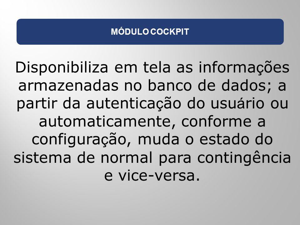 MÓDULO COCKPIT Disponibiliza em tela as informa ç ões armazenadas no banco de dados; a partir da autentica ç ão do usu á rio ou automaticamente, confo