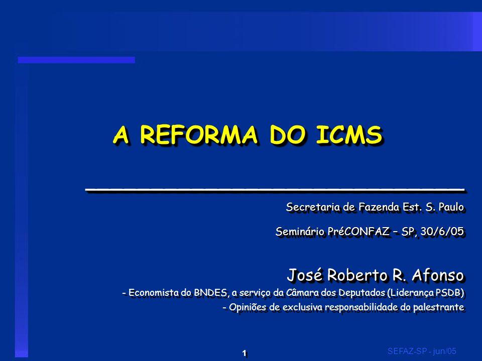 1 1 SEFAZ-SP - jun/05 A REFORMA DO ICMS ____________________________ Secretaria de Fazenda Est. S. Paulo Seminário PréCONFAZ – SP, 30/6/05 José Robert