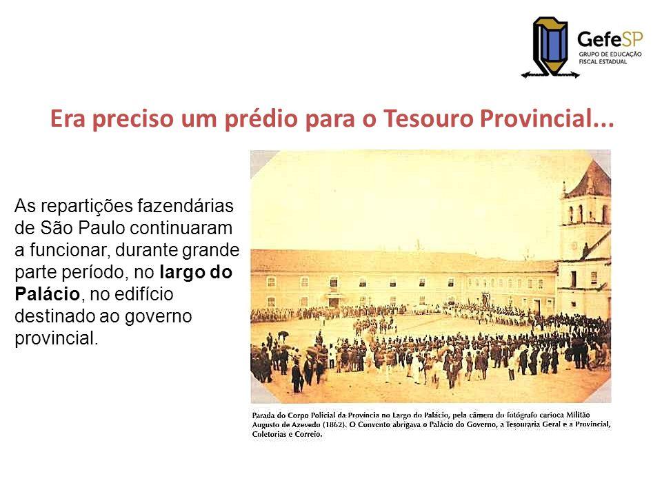 Era preciso um prédio para o Tesouro Provincial... As repartições fazendárias de São Paulo continuaram a funcionar, durante grande parte período, no l