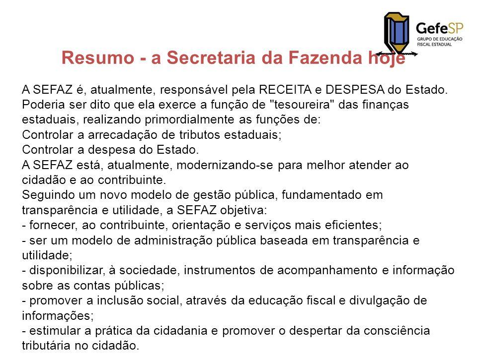 Resumo - a Secretaria da Fazenda hoje A SEFAZ é, atualmente, responsável pela RECEITA e DESPESA do Estado. Poderia ser dito que ela exerce a função de