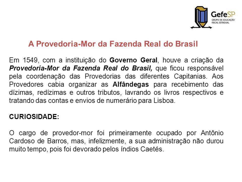 Em 1549, com a instituição do Governo Geral, houve a criação da Provedoria-Mor da Fazenda Real do Brasil, que ficou responsável pela coordenação das P