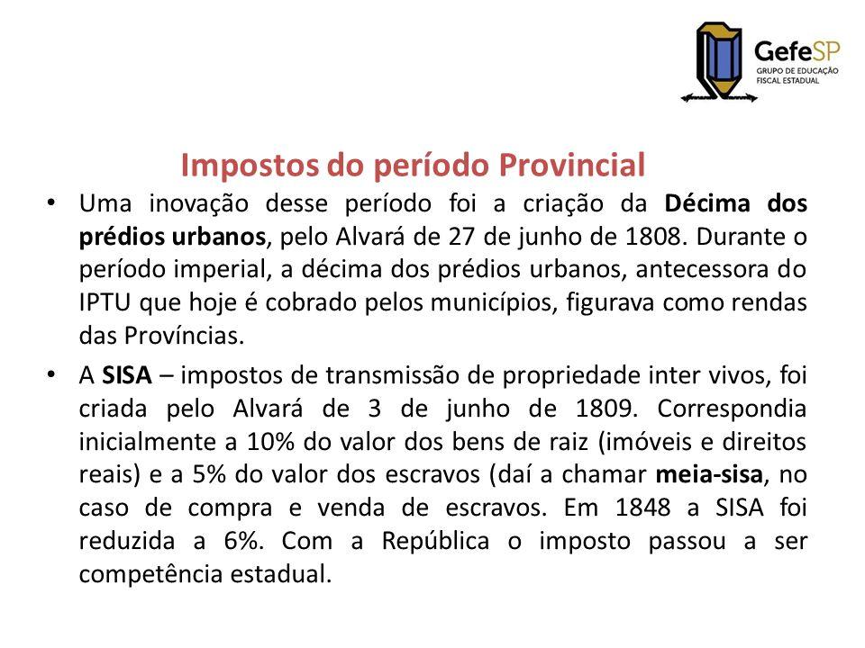 Impostos do período Provincial Uma inovação desse período foi a criação da Décima dos prédios urbanos, pelo Alvará de 27 de junho de 1808. Durante o p