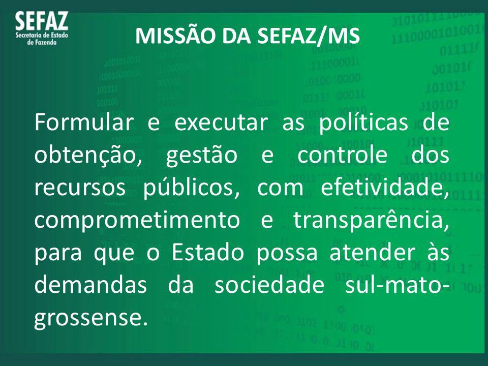 MISSÃO DA SEFAZ/MS Formular e executar as políticas de obtenção, gestão e controle dos recursos públicos, com efetividade, comprometimento e transparê