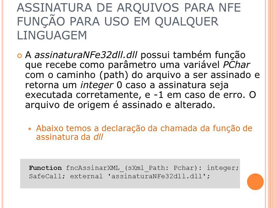 ASSINATURA DE ARQUIVOS PARA NFE FUNÇÃO PARA USO EM QUALQUER LINGUAGEM A assinaturaNFe32dll.dll possui também função que recebe como parâmetro uma vari