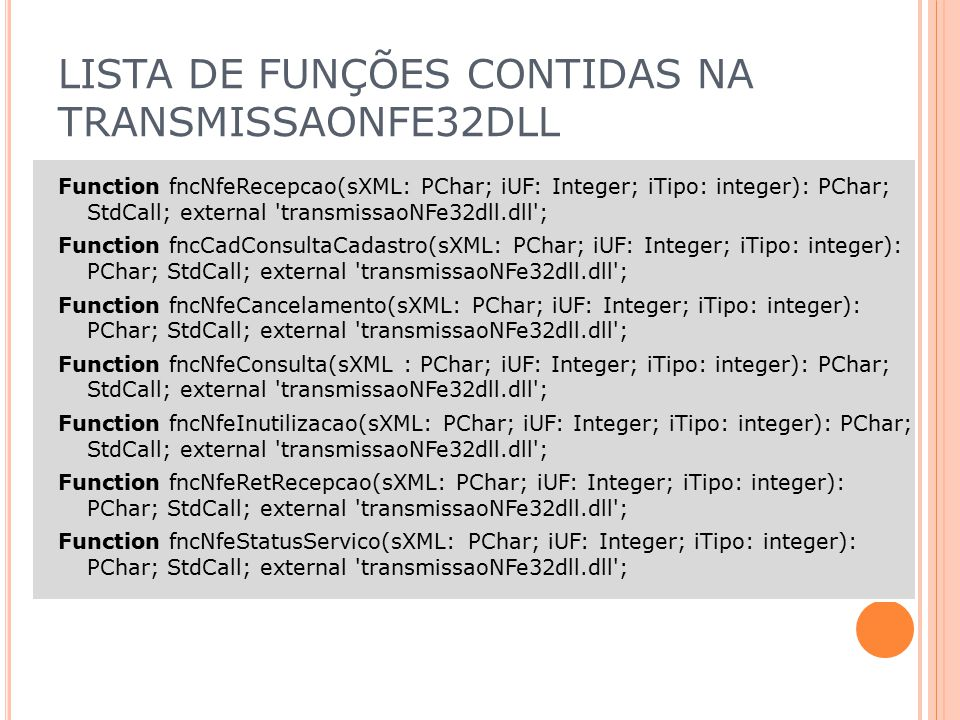 LISTA DE FUNÇÕES CONTIDAS NA TRANSMISSAONFE32DLL Function fncNfeRecepcao(sXML: PChar; iUF: Integer; iTipo: integer): PChar; StdCall; external 'transmi