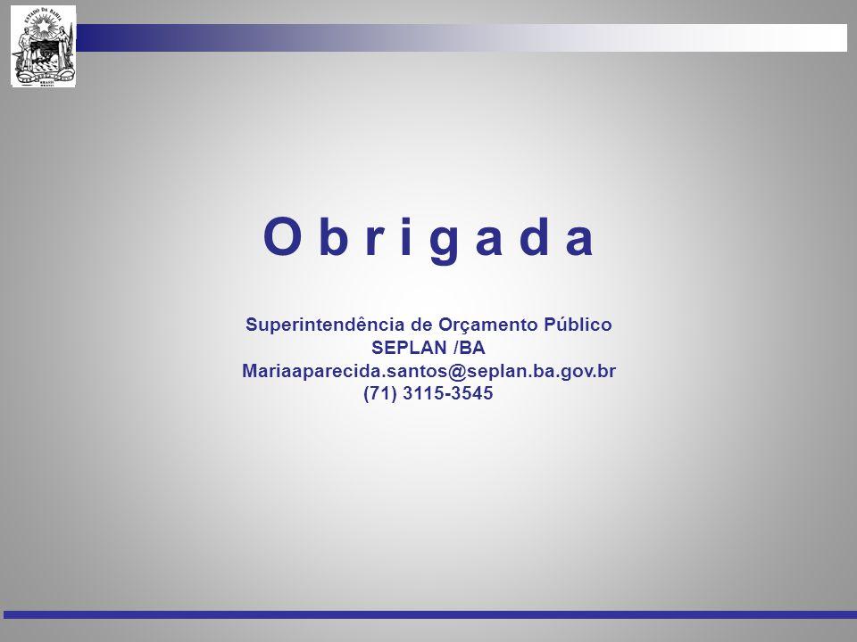 O b r i g a d a Superintendência de Orçamento Público SEPLAN /BA Mariaaparecida.santos@seplan.ba.gov.br (71) 3115-3545