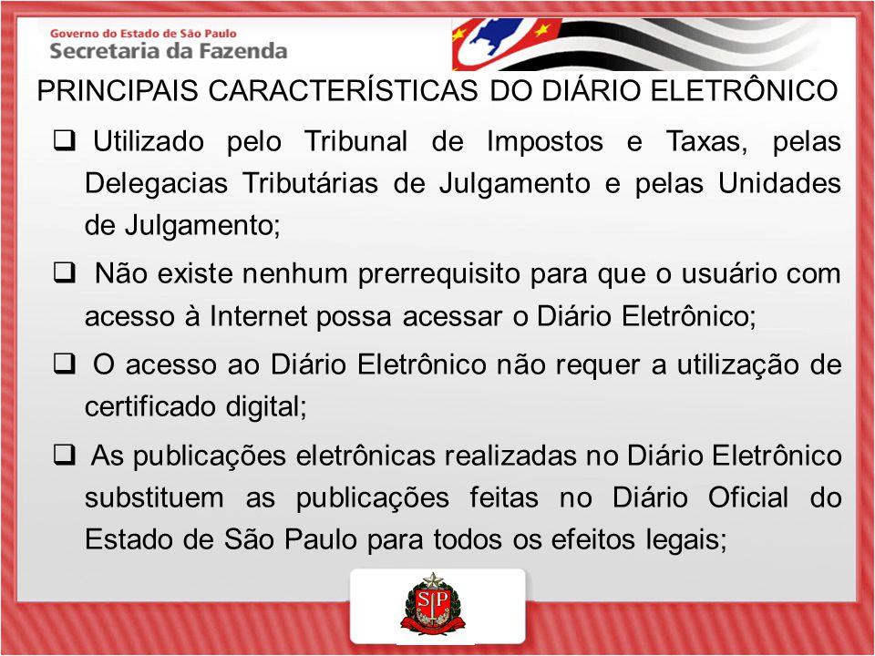 PRINCIPAIS CARACTERÍSTICAS DO DIÁRIO ELETRÔNICO  Utilizado pelo Tribunal de Impostos e Taxas, pelas Delegacias Tributárias de Julgamento e pelas Unid