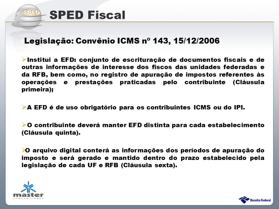 Sistema Público de Escrituração Digital Legislação: Convênio ICMS nº 143, 15/12/2006  Institui a EFD: conjunto de escrituração de documentos fiscais