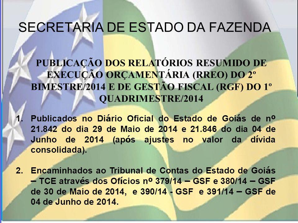 SECRETARIA DE ESTADO DA FAZENDA PUBLICAÇÃO DOS RELATÓRIOS RESUMIDO DE EXECUÇÃO ORÇAMENTÁRIA (RREO) DO 2º BIMESTRE/2014 E DE GESTÃO FISCAL (RGF) DO 1º QUADRIMESTRE/2014 1.Publicados no Di á rio Oficial do Estado de Goi á s de n º 21.842 do dia 29 de Maio de 2014 e 21.846 do dia 04 de Junho de 2014 (ap ó s ajustes no valor da d í vida consolidada).