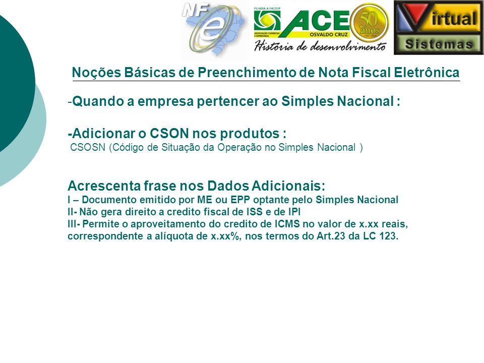 Noções Básicas de Preenchimento de Nota Fiscal Eletrônica -Quando a empresa pertencer ao Simples Nacional : -Adicionar o CSON nos produtos : CSOSN (Có