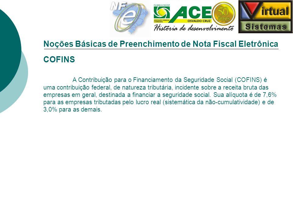 Noções Básicas de Preenchimento de Nota Fiscal Eletrônica COFINS A Contribuição para o Financiamento da Seguridade Social (COFINS) é uma contribuição