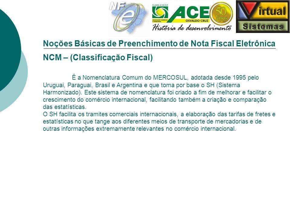 Noções Básicas de Preenchimento de Nota Fiscal Eletrônica NCM – (Classificação Fiscal) É a Nomenclatura Comum do MERCOSUL, adotada desde 1995 pelo Uru