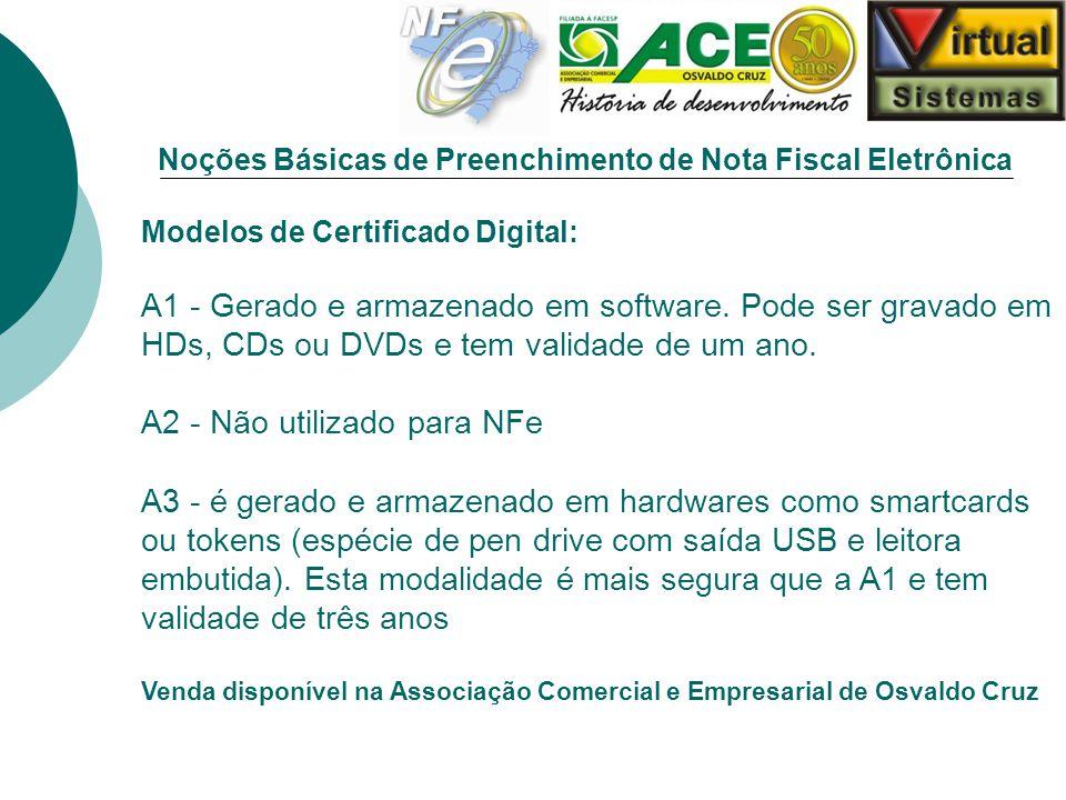 Noções Básicas de Preenchimento de Nota Fiscal Eletrônica Modelos de Certificado Digital: A1 - Gerado e armazenado em software. Pode ser gravado em HD