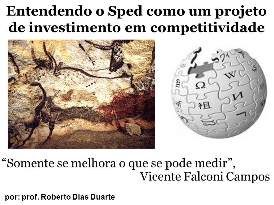 """Entendendo o Sped como um projeto de investimento em competitividade por: prof. Roberto Dias Duarte """"Somente se melhora o que se pode medir"""", Vicente"""