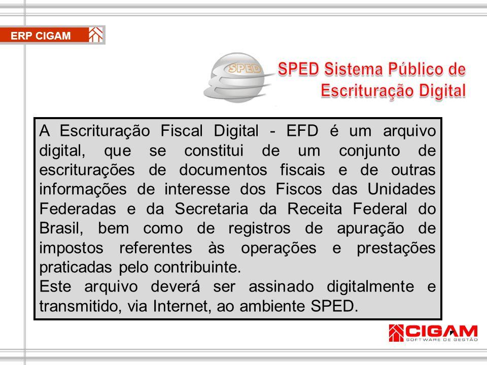 ERP CIGAM A Escrituração Fiscal Digital - EFD é um arquivo digital, que se constitui de um conjunto de escriturações de documentos fiscais e de outras informações de interesse dos Fiscos das Unidades Federadas e da Secretaria da Receita Federal do Brasil, bem como de registros de apuração de impostos referentes às operações e prestações praticadas pelo contribuinte.