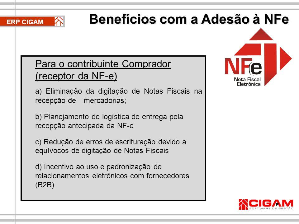 ERP CIGAM Para o contribuinte Comprador (receptor da NF-e) a) Eliminação da digitação de Notas Fiscais na recepção de mercadorias; b) Planejamento de logística de entrega pela recepção antecipada da NF-e c) Redução de erros de escrituração devido a equívocos de digitação de Notas Fiscais d) Incentivo ao uso e padronização de relacionamentos eletrônicos com fornecedores (B2B) Benefícios com a Adesão à NFe