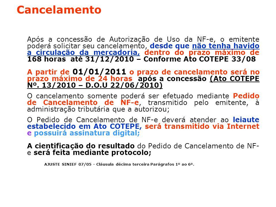 Cancelamento Após a concessão de Autorização de Uso da NF-e, o emitente poderá solicitar seu cancelamento, desde que não tenha havido a circulação da mercadoria, dentro do prazo máximo de 168 horas até 31/12/2010 – Conforme Ato COTEPE 33/08 A partir de 01/01/2011 o prazo de cancelamento será no prazo máximo de 24 horas após a concessão (Ato COTEPE Nº.