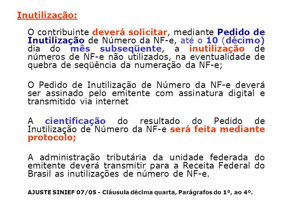 Inutilização: O contribuinte deverá solicitar, mediante Pedido de Inutilização de Número da NF-e, até o 10 (décimo) dia do mês subseqüente, a inutilização de números de NF-e não utilizados, na eventualidade de quebra de seqüência da numeração da NF-e; O Pedido de Inutilização de Número da NF-e deverá ser assinado pelo emitente com assinatura digital e transmitido via internet A cientificação do resultado do Pedido de Inutilização de Número da NF-e será feita mediante protocolo; A administração tributária da unidade federada do emitente deverá transmitir para a Receita Federal do Brasil as inutilizações de número de NF-e.