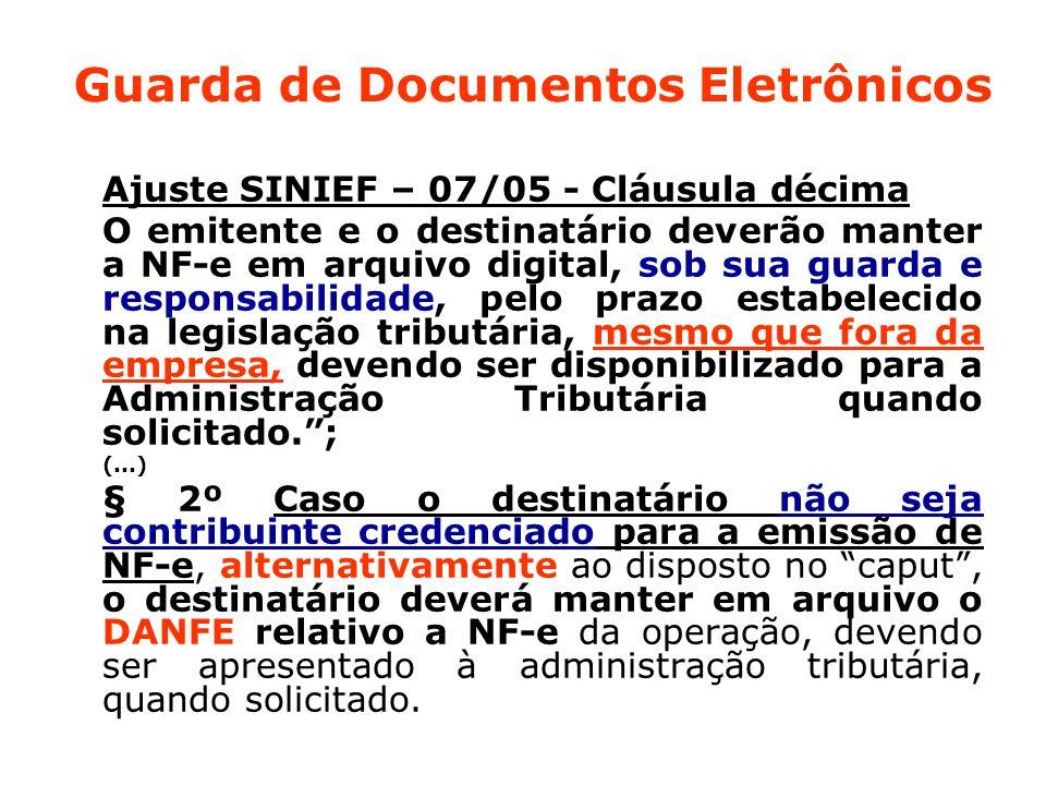 Guarda de Documentos Eletrônicos Ajuste SINIEF – 07/05 - Cláusula décima O emitente e o destinatário deverão manter a NF-e em arquivo digital, sob sua guarda e responsabilidade, pelo prazo estabelecido na legislação tributária, mesmo que fora da empresa, devendo ser disponibilizado para a Administração Tributária quando solicitado. ; (...) § 2º Caso o destinatário não seja contribuinte credenciado para a emissão de NF-e, alternativamente ao disposto no caput , o destinatário deverá manter em arquivo o DANFE relativo a NF-e da operação, devendo ser apresentado à administração tributária, quando solicitado.