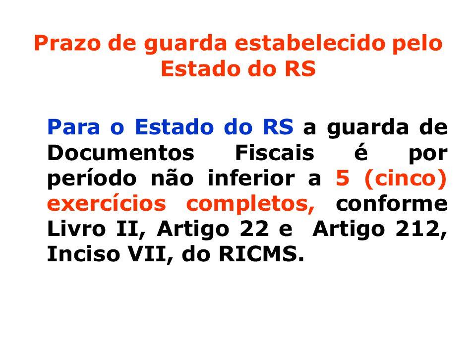 Prazo de guarda estabelecido pelo Estado do RS Para o Estado do RS a guarda de Documentos Fiscais é por período não inferior a 5 (cinco) exercícios completos, conforme Livro II, Artigo 22 e Artigo 212, Inciso VII, do RICMS.