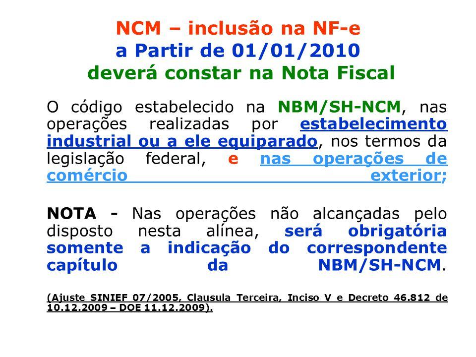 NCM – inclusão na NF-e a Partir de 01/01/2010 deverá constar na Nota Fiscal O código estabelecido na NBM/SH-NCM, nas operações realizadas por estabelecimento industrial ou a ele equiparado, nos termos da legislação federal, e nas operações de comércio exterior; NOTA - Nas operações não alcançadas pelo disposto nesta alínea, será obrigatória somente a indicação do correspondente capítulo da NBM/SH-NCM.