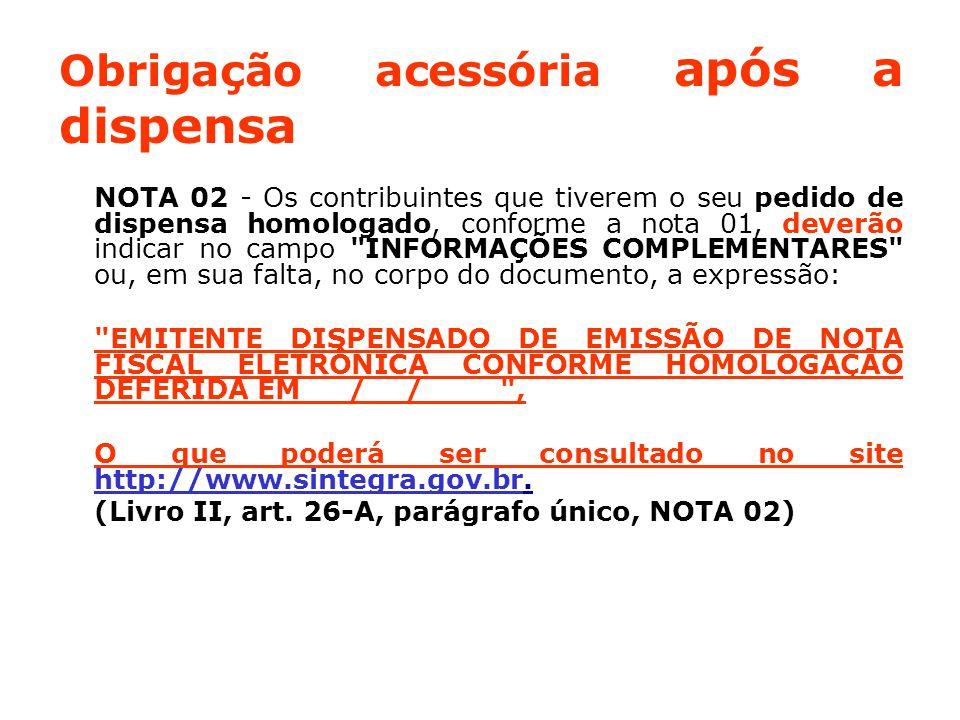 Obrigação acessória após a dispensa NOTA 02 - Os contribuintes que tiverem o seu pedido de dispensa homologado, conforme a nota 01, deverão indicar no campo INFORMAÇÕES COMPLEMENTARES ou, em sua falta, no corpo do documento, a expressão: EMITENTE DISPENSADO DE EMISSÃO DE NOTA FISCAL ELETRÔNICA CONFORME HOMOLOGAÇÃO DEFERIDA EM __/__/____ , O que poderá ser consultado no site http://www.sintegra.gov.br.