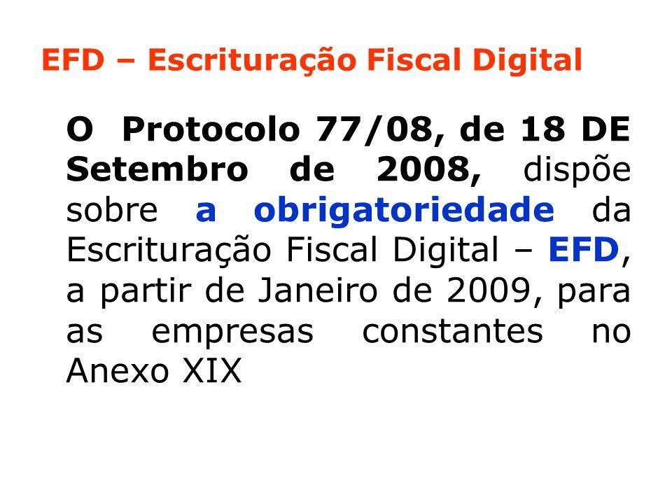 EFD – Escrituração Fiscal Digital O Protocolo 77/08, de 18 DE Setembro de 2008, dispõe sobre a obrigatoriedade da Escrituração Fiscal Digital – EFD, a partir de Janeiro de 2009, para as empresas constantes no Anexo XIX