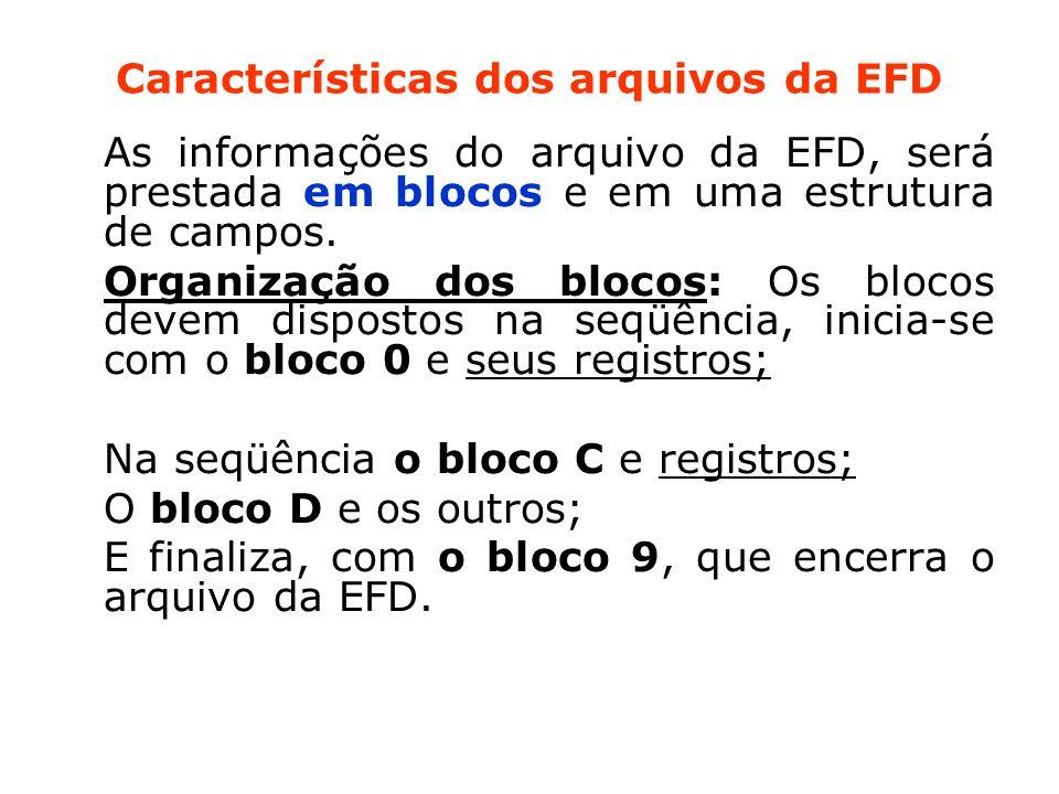 Características dos arquivos da EFD As informações do arquivo da EFD, será prestada em blocos e em uma estrutura de campos.