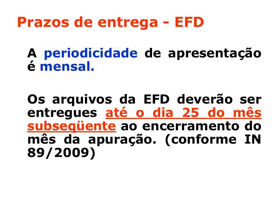 Prazos de entrega - EFD A periodicidade de apresentação é mensal.