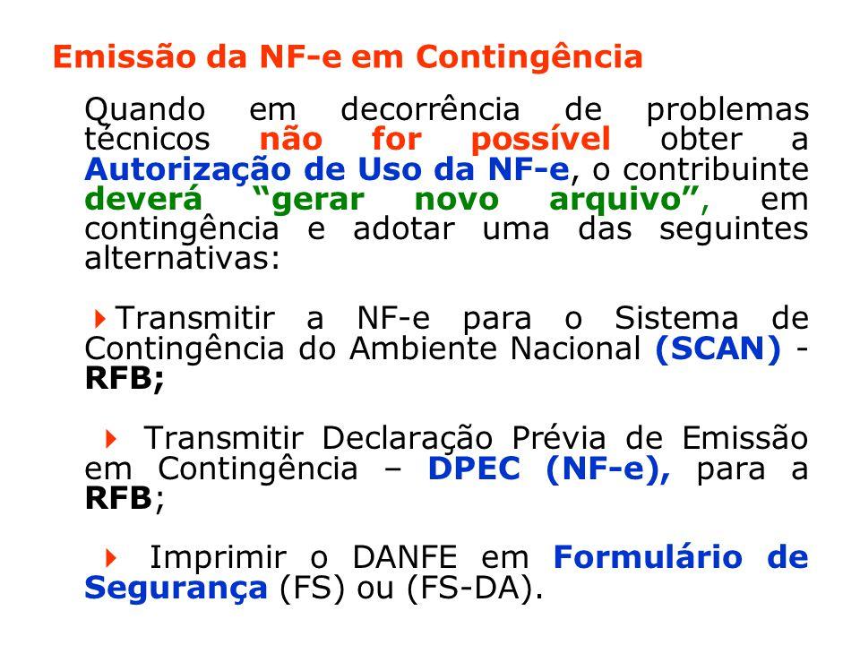 Emissão da NF-e em Contingência Quando em decorrência de problemas técnicos não for possível obter a Autorização de Uso da NF-e, o contribuinte deverá gerar novo arquivo , em contingência e adotar uma das seguintes alternativas:  Transmitir a NF-e para o Sistema de Contingência do Ambiente Nacional (SCAN) - RFB;  Transmitir Declaração Prévia de Emissão em Contingência – DPEC (NF-e), para a RFB;  Imprimir o DANFE em Formulário de Segurança (FS) ou (FS-DA).
