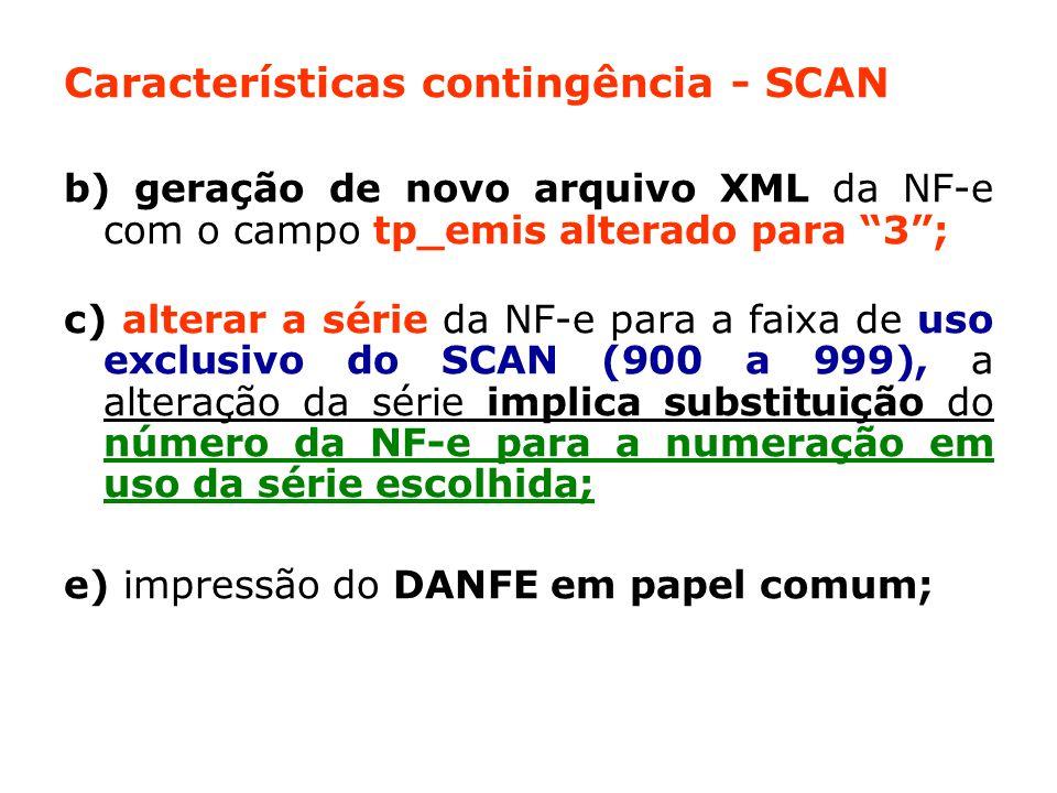 Características contingência - SCAN b) geração de novo arquivo XML da NF-e com o campo tp_emis alterado para 3 ; c) alterar a série da NF-e para a faixa de uso exclusivo do SCAN (900 a 999), a alteração da série implica substituição do número da NF-e para a numeração em uso da série escolhida; e) impressão do DANFE em papel comum;