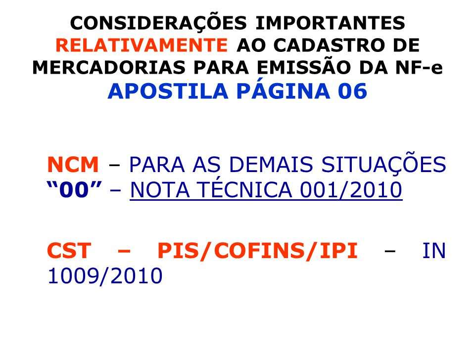 NCM – PARA AS DEMAIS SITUAÇÕES 00 – NOTA TÉCNICA 001/2010 CST – PIS/COFINS/IPI – IN 1009/2010 CONSIDERAÇÕES IMPORTANTES RELATIVAMENTE AO CADASTRO DE MERCADORIAS PARA EMISSÃO DA NF-e APOSTILA PÁGINA 06