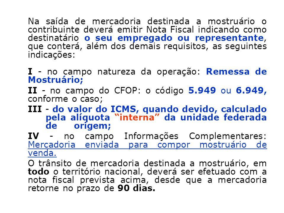 Na saída de mercadoria destinada a mostruário o contribuinte deverá emitir Nota Fiscal indicando como destinatário o seu empregado ou representante, que conterá, além dos demais requisitos, as seguintes indicações: I - no campo natureza da operação: Remessa de Mostruário; II - no campo do CFOP: o código 5.949 ou 6.949, conforme o caso; III - do valor do ICMS, quando devido, calculado pela alíquota interna da unidade federada de origem; IV - no campo Informações Complementares: Mercadoria enviada para compor mostruário de venda.