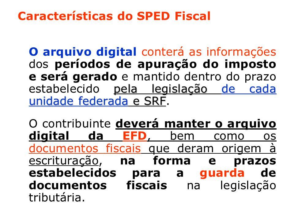 Características do SPED Fiscal pela legislação de cada unidade federada e SRF O arquivo digital conterá as informações dos períodos de apuração do imposto e será gerado e mantido dentro do prazo estabelecido pela legislação de cada unidade federada e SRF.