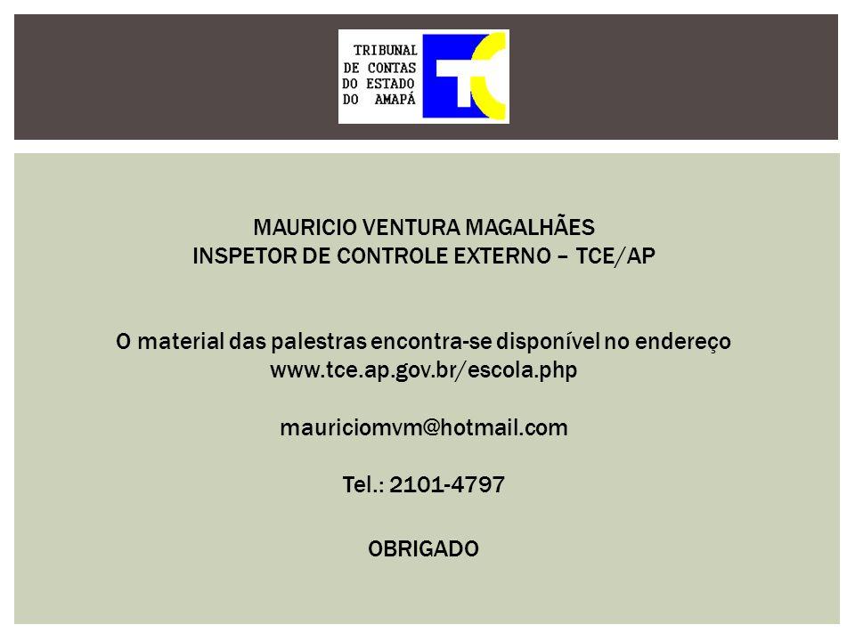 MAURICIO VENTURA MAGALHÃES INSPETOR DE CONTROLE EXTERNO – TCE/AP mauriciomvm@hotmail.com Tel.: 2101-4797 OBRIGADO O material das palestras encontra-se
