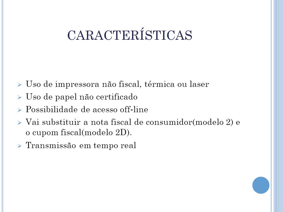 CARACTERÍSTICAS  Uso de impressora não fiscal, térmica ou laser  Uso de papel não certificado  Possibilidade de acesso off-line  Vai substituir a