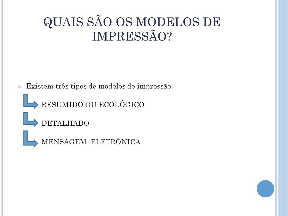 QUAIS SÃO OS MODELOS DE IMPRESSÃO?  Existem três tipos de modelos de impressão: RESUMIDO OU ECOLÓGICO DETALHADO MENSAGEM ELETRÔNICA