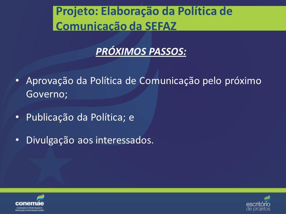 Projeto: Elaboração da Política de Comunicação da SEFAZ Levantamento da política do atual Governo; Apoio da Governadoria; Política elaborada e em fase
