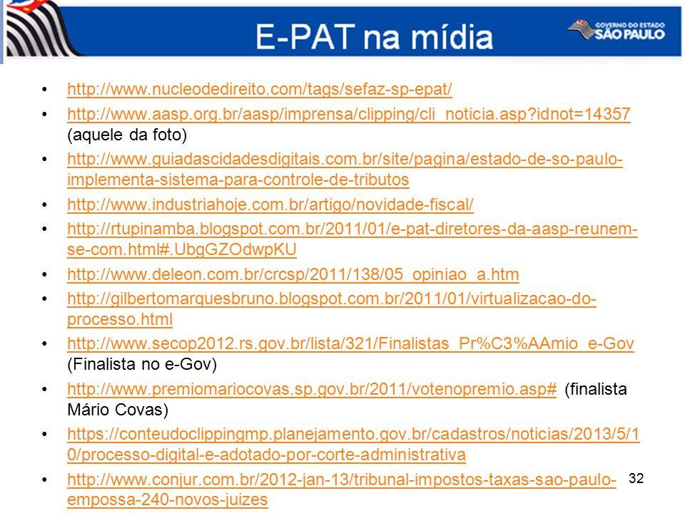 http://www.nucleodedireito.com/tags/sefaz-sp-epat/ http://www.aasp.org.br/aasp/imprensa/clipping/cli_noticia.asp?idnot=14357 (aquele da foto)http://www.aasp.org.br/aasp/imprensa/clipping/cli_noticia.asp?idnot=14357 http://www.guiadascidadesdigitais.com.br/site/pagina/estado-de-so-paulo- implementa-sistema-para-controle-de-tributoshttp://www.guiadascidadesdigitais.com.br/site/pagina/estado-de-so-paulo- implementa-sistema-para-controle-de-tributos http://www.industriahoje.com.br/artigo/novidade-fiscal/ http://rtupinamba.blogspot.com.br/2011/01/e-pat-diretores-da-aasp-reunem- se-com.html#.UbgGZOdwpKUhttp://rtupinamba.blogspot.com.br/2011/01/e-pat-diretores-da-aasp-reunem- se-com.html#.UbgGZOdwpKU http://www.deleon.com.br/crcsp/2011/138/05_opiniao_a.htm http://gilbertomarquesbruno.blogspot.com.br/2011/01/virtualizacao-do- processo.htmlhttp://gilbertomarquesbruno.blogspot.com.br/2011/01/virtualizacao-do- processo.html http://www.secop2012.rs.gov.br/lista/321/Finalistas_Pr%C3%AAmio_e-Gov (Finalista no e-Gov)http://www.secop2012.rs.gov.br/lista/321/Finalistas_Pr%C3%AAmio_e-Gov http://www.premiomariocovas.sp.gov.br/2011/votenopremio.asp# (finalista Mário Covas)http://www.premiomariocovas.sp.gov.br/2011/votenopremio.asp# https://conteudoclippingmp.planejamento.gov.br/cadastros/noticias/2013/5/1 0/processo-digital-e-adotado-por-corte-administrativahttps://conteudoclippingmp.planejamento.gov.br/cadastros/noticias/2013/5/1 0/processo-digital-e-adotado-por-corte-administrativa http://www.conjur.com.br/2012-jan-13/tribunal-impostos-taxas-sao-paulo- empossa-240-novos-juizeshttp://www.conjur.com.br/2012-jan-13/tribunal-impostos-taxas-sao-paulo- empossa-240-novos-juizes E-PAT na mídia 32