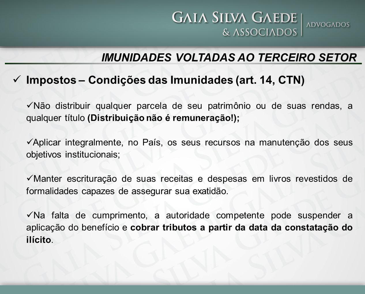IMUNIDADES VOLTADAS AO TERCEIRO SETOR Impostos – Condições das Imunidades (art. 14, CTN) Não distribuir qualquer parcela de seu patrimônio ou de suas