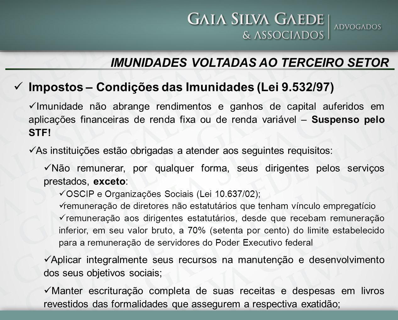IMUNIDADES VOLTADAS AO TERCEIRO SETOR Impostos – Condições das Imunidades (Lei 9.532/97) Imunidade não abrange rendimentos e ganhos de capital auferid