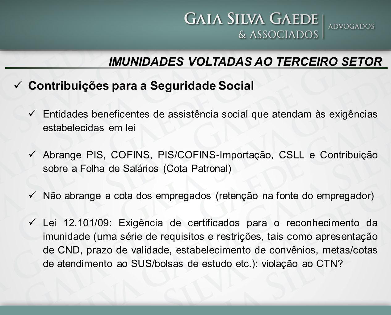 IMUNIDADES VOLTADAS AO TERCEIRO SETOR Contribuições para a Seguridade Social Entidades beneficentes de assistência social que atendam às exigências estabelecidas em lei Abrange PIS, COFINS, PIS/COFINS-Importação, CSLL e Contribuição sobre a Folha de Salários (Cota Patronal) Não abrange a cota dos empregados (retenção na fonte do empregador) Lei 12.101/09: Exigência de certificados para o reconhecimento da imunidade (uma série de requisitos e restrições, tais como apresentação de CND, prazo de validade, estabelecimento de convênios, metas/cotas de atendimento ao SUS/bolsas de estudo etc.): violação ao CTN?