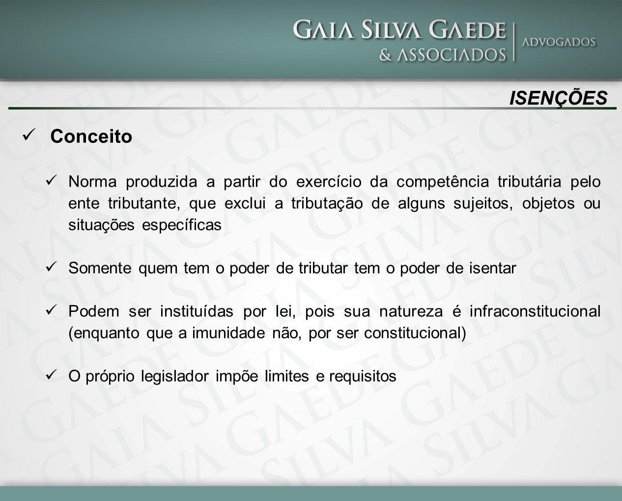 ISENÇÕES Conceito Norma produzida a partir do exercício da competência tributária pelo ente tributante, que exclui a tributação de alguns sujeitos, ob
