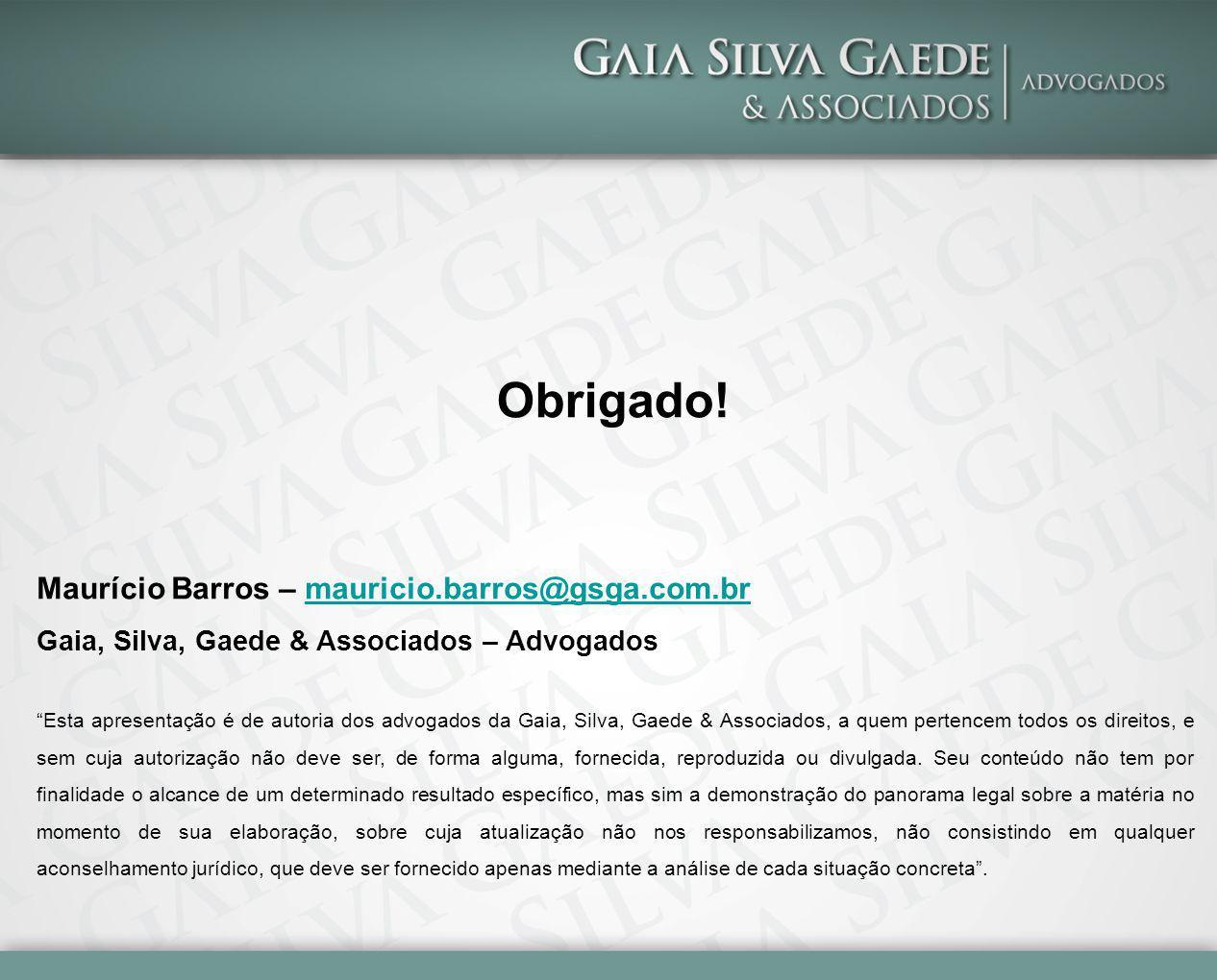 Maurício Barros – mauricio.barros@gsga.com.brmauricio.barros@gsga.com.br Gaia, Silva, Gaede & Associados – Advogados Esta apresentação é de autoria dos advogados da Gaia, Silva, Gaede & Associados, a quem pertencem todos os direitos, e sem cuja autorização não deve ser, de forma alguma, fornecida, reproduzida ou divulgada.