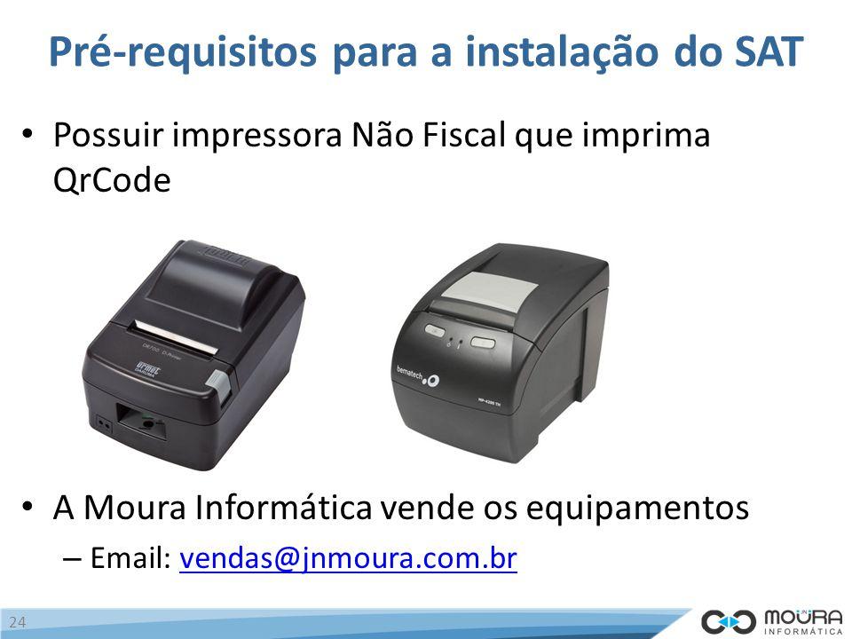 Pré-requisitos para a instalação do SAT Possuir impressora Não Fiscal que imprima QrCode A Moura Informática vende os equipamentos – Email: vendas@jnmoura.com.brvendas@jnmoura.com.br 24