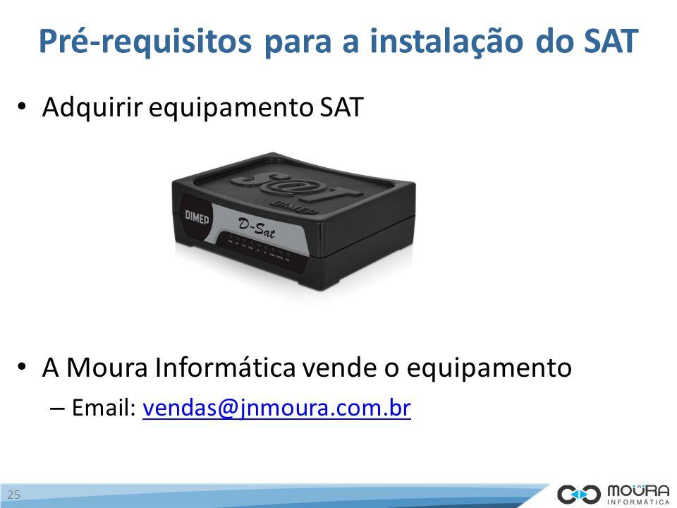 Pré-requisitos para a instalação do SAT Adquirir equipamento SAT A Moura Informática vende o equipamento – Email: vendas@jnmoura.com.brvendas@jnmoura.com.br 25